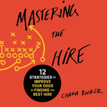 Mastering the Hire - 12 Strategies to Improve Your Odds of Finding the Best Hire audiobook by Chaka Booker