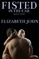 Fisted In The Car ebook by Elizabeth John