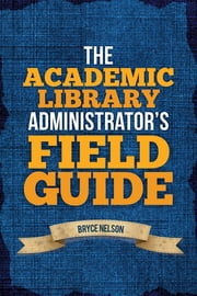 The Academic Library Administrator's Field Guide eBook von Bryce Nelson