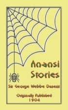 ANANSI STORIES - 13 West African Anansi Children's Stories - 13 Anansi, or Aunt Nancy, Stories for children ebook by Anon E. Mouse