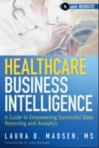 Healthcare Business Intelligence ebook by Laura Madsen