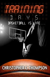 Training Days: Basketball Is Life ebook by Thompson, Christopher C.