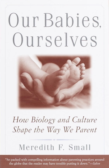 Our Babies, Ourselves - How Biology and Culture Shape the Way We Parent ebook by Meredith Small