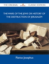 The Wars of the Jews or History of the Destruction of Jerusalem - The Original Classic Edition ebook by Josephus Flavius