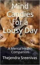 Mind Candies for a Lousy Day: A Mental Health Companion ebook by Thejendra Sreenivas
