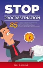 Stop Procrastination: 25 Simple Habits To Increase Your Productivity, Get The Work Done And Finally Stop Procrastinating ebook by Andy C. E. Brown