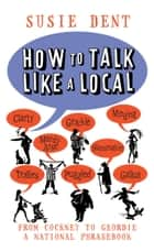 How to Talk Like a Local - From Cockney to Geordie, a national companion ebook by Susie Dent