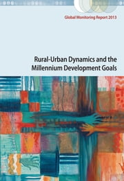 Global Monitoring Report 2013 - Rural-Urban Dynamics and the Millennium Development Goals ebook by World Bank,International Monetary Fund