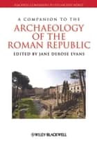 A Companion to the Archaeology of the Roman Republic ebook by Jane DeRose Evans
