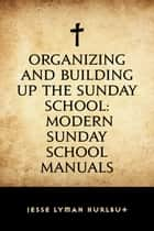 Organizing and Building Up the Sunday School: Modern Sunday School Manuals ebook by Jesse Lyman Hurlbut
