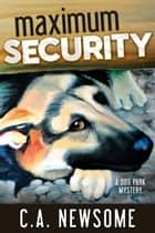 Maximum Security - A Dog Park Mystery ebook by C. A. Newsome