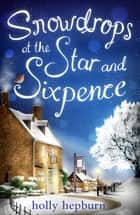 Snowdrops at the Star and Sixpence eBook by Holly Hepburn
