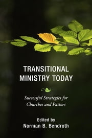 Transitional Ministry Today - Successful Strategies for Churches and Pastors ebook by Norman B. Bendroth,Norman B. Bendroth,David R. Sawyer,Cameron Trimble,Rev. John Keydel Jr.,Beverly A. Thompson,George B. Thompson Jr.,Bianca Duemling,Rev. Michael S. Piazza,Robert J. Voyle,Deborah J. Pope-Lance,Gretchen J. Switzer,Anthony B. Robinson
