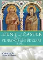 Lent and Easter Wisdom From St. Francis and St. Clare of Assisi ebook by Kruse, John