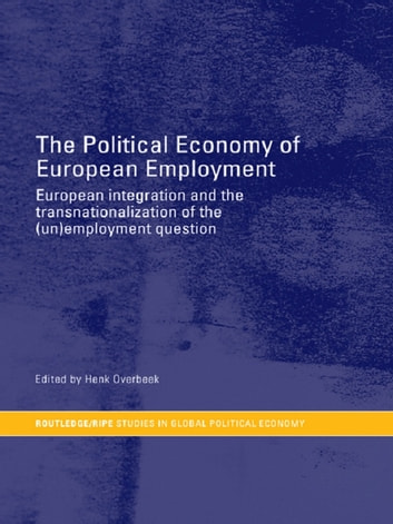 The Political Economy of European Employment - European Integration and the Transnationalization of the (Un)Employment Question ebook by