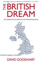 The British Dream - Successes and Failures of Post-war Immigration ebook by David Goodhart