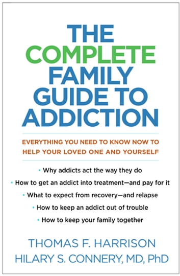 The Complete Family Guide to Addiction - Everything You Need to Know Now to Help Your Loved One and Yourself ebook by Thomas F. Harrison,Hilary S. Connery, MD, PhD