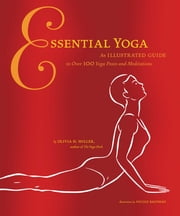 Essential Yoga - An Illustrated Guide to over 100 Yoga Poses and Meditation ebook by Olivia H. Miller