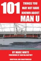 101 Things You May Not Have Known About Man U ebook by Marc White