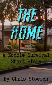 The Home - A Zombie Survival Short Story ebook by Chris Stoesen