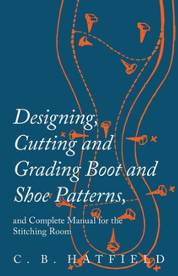 Designing, Cutting and Grading Boot and Shoe Patterns, and Complete Manual for the Stitching Room eBook by C. B. Hatfield