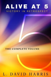 Alive at 5: Victory in Retrospect, The Complete Volume ebook by L. David Harris