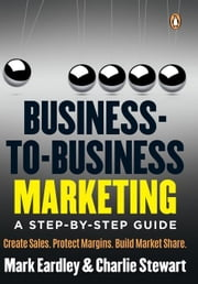 Business-to-Business Marketing: A step-by-step guide ebook by Eardley, Mark
