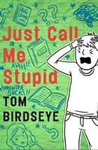 Just Call Me Stupid ebook by Tom Birdseye