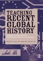 Teaching Recent Global History - Dialogues Among Historians, Social Studies Teachers and Students ebook by Diana B. Turk, Laura J. Dull, Robert Cohen,...