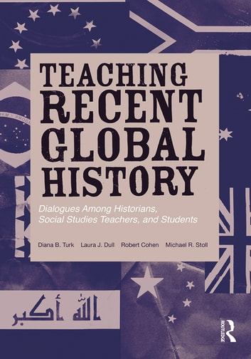Teaching Recent Global History - Dialogues Among Historians, Social Studies Teachers and Students ebook by Diana B. Turk,Laura J. Dull,Robert Cohen,Michael R. Stoll