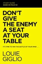 Don't Give the Enemy a Seat at Your Table Study Guide - It's Time to Win the Battle of Your Mind ebook by Louie Giglio