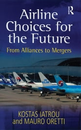Airline Choices for the Future - From Alliances to Mergers ebook by Kostas Iatrou,Mauro Oretti