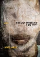 Whatever Happened to Black Boys? - Poems ebook by James Jabar
