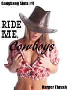 Ride Me, Cowboys (Gangbang Sluts #4) ebook by Harper Thrush