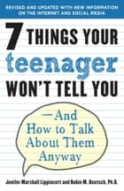 7 Things Your Teenager Won't Tell You - And How to Talk About Them Anyway eBook by Jenifer Lippincott, Robin M. Deutsch, Ph.D.
