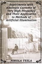 Experiments with Alternate Currents of Very High Frequency and Their Application to Methods of Artificial Illumination ebook by Nikola Tesla