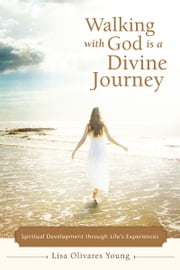 Walking with God Is a Divine Journey - Spiritual Development through Life's Experiences ebook by Lisa Olivares Young