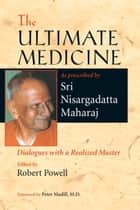 The Ultimate Medicine ebook by Sri Nisargadatta Maharaj,Robert Powell,Peter Madill, M.D.