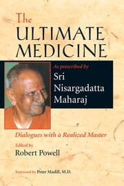 The Ultimate Medicine - Dialogues with a Realized Master ebook by Sri Nisargadatta Maharaj,Robert Powell,Peter Madill, M.D.