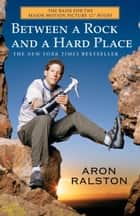 Between a Rock and a Hard Place - The Basis of the Motion Picture 127 Hours ebook by Aron Ralston