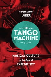 The Tango Machine - Musical Culture in the Age of Expediency ebook by Morgan James Luker