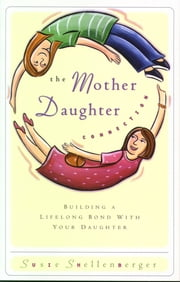 The Mother Daughter Connection - Building a Lifelong Bond with Your Daughter ebook by Susie Shellenberger