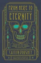 From Here to Eternity: Traveling the World to Find the Good Death ebook by Caitlin Doughty
