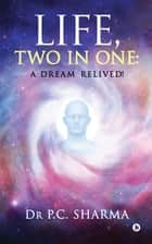 Life, Two in One - A Dream Relived! ebook by Dr P.C. Sharma