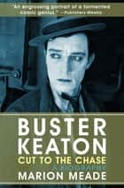 Buster Keaton: Cut to the Chase - A Biography ebook by Marion Meade