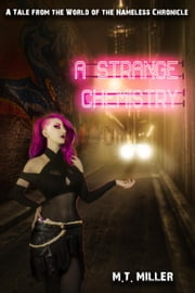 A Strange Chemistry: A tale from the world of the Nameless Chronicle - The Nameless Chronicle, #2.5 ebook by M. T. Miller