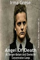 Irma Grese Angel Of Death At Bergen-Belsen And Oswiecim Concentration Camps ebook by Robert Grey Reynolds Jr