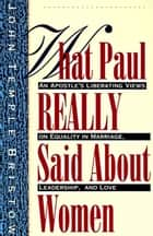 What Paul Really Said About Women - The Apostle's Liberating Views on Equality in Marriage, Leadership, and Love ebook by John T. Bristow
