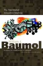 The Free-Market Innovation Machine ebook by William J. Baumol