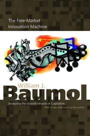 The Free-Market Innovation Machine - Analyzing the Growth Miracle of Capitalism ebook by William J. Baumol